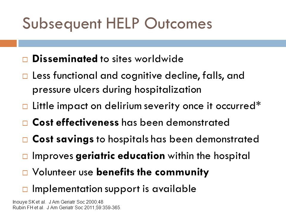 Subsequent HELP Outcomes  Disseminated to sites worldwide  Less functional and cognitive decline, falls, and pressure ulcers during hospitalization  Little impact on delirium severity once it occurred*  Cost effectiveness has been demonstrated  Cost savings to hospitals has been demonstrated  Improves geriatric education within the hospital  Volunteer use benefits the community  Implementation support is available Inouye SK et al.