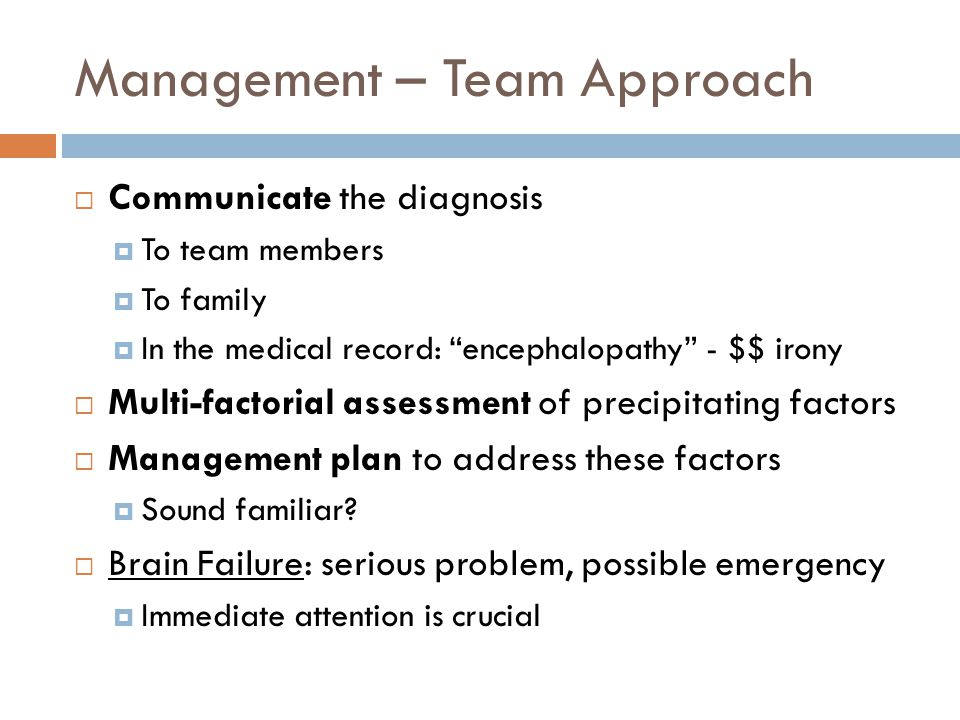 Management – Team Approach  Communicate the diagnosis  To team members  To family  In the medical record: encephalopathy - $$ irony  Multi-factorial assessment of precipitating factors  Management plan to address these factors  Sound familiar.