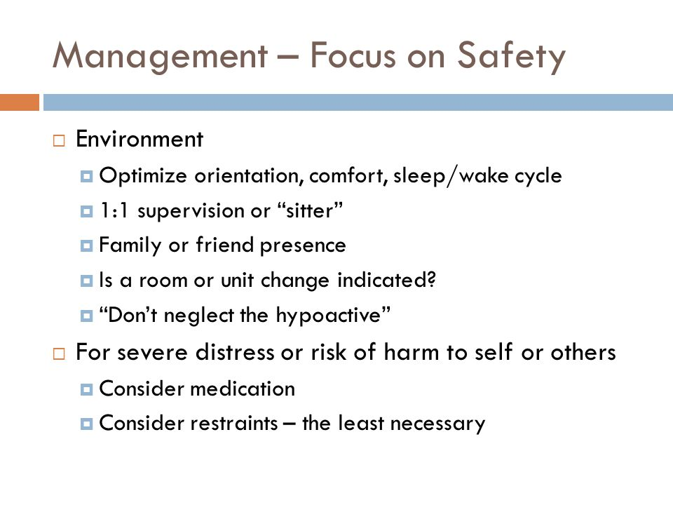 Management – Focus on Safety  Environment  Optimize orientation, comfort, sleep/wake cycle  1:1 supervision or sitter  Family or friend presence  Is a room or unit change indicated.