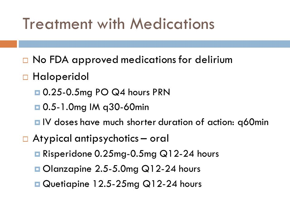 Treatment with Medications  No FDA approved medications for delirium  Haloperidol  0.25-0.5mg PO Q4 hours PRN  0.5-1.0mg IM q30-60min  IV doses have much shorter duration of action: q60min  Atypical antipsychotics – oral  Risperidone 0.25mg-0.5mg Q12-24 hours  Olanzapine 2.5-5.0mg Q12-24 hours  Quetiapine 12.5-25mg Q12-24 hours