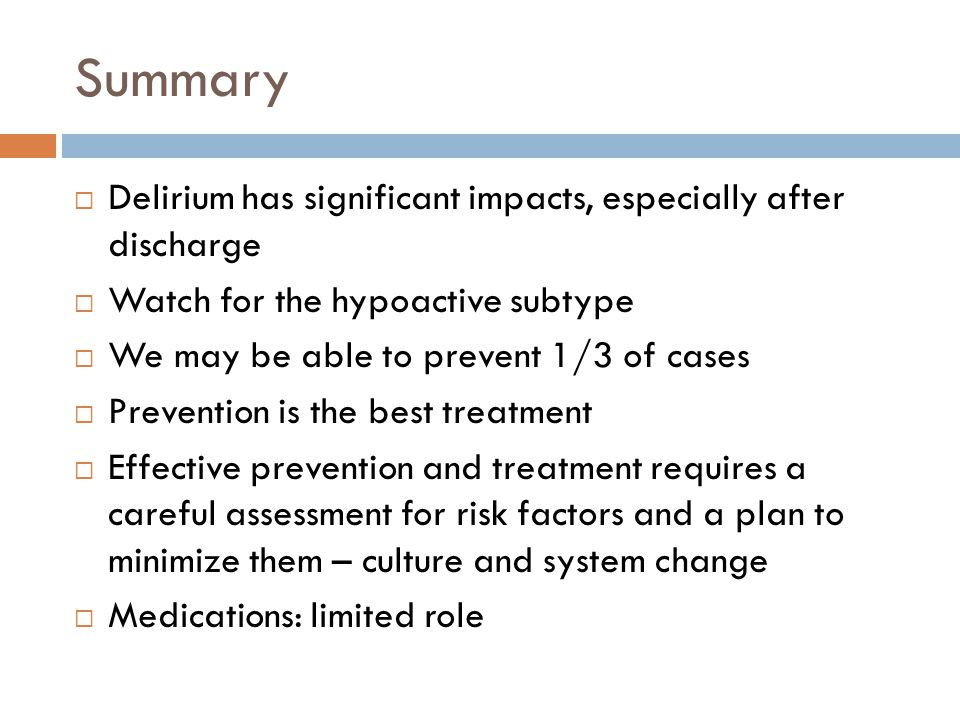 Summary  Delirium has significant impacts, especially after discharge  Watch for the hypoactive subtype  We may be able to prevent 1/3 of cases  Prevention is the best treatment  Effective prevention and treatment requires a careful assessment for risk factors and a plan to minimize them – culture and system change  Medications: limited role