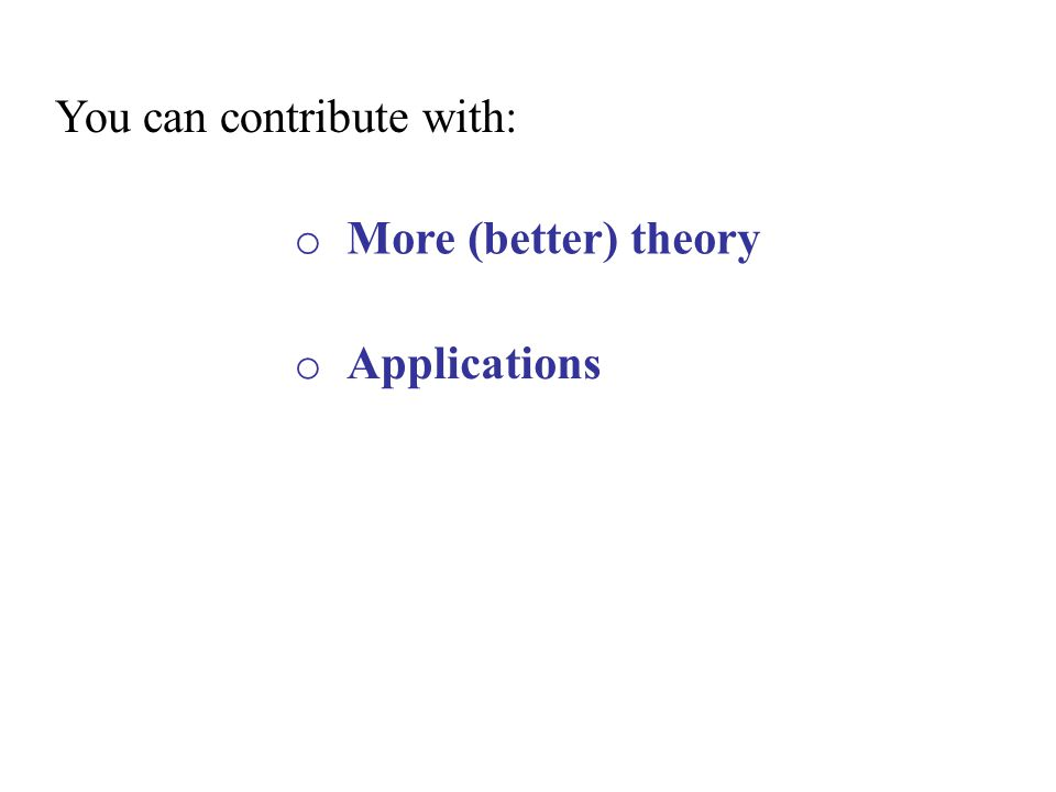 o More (better) theory o Applications You can contribute with: