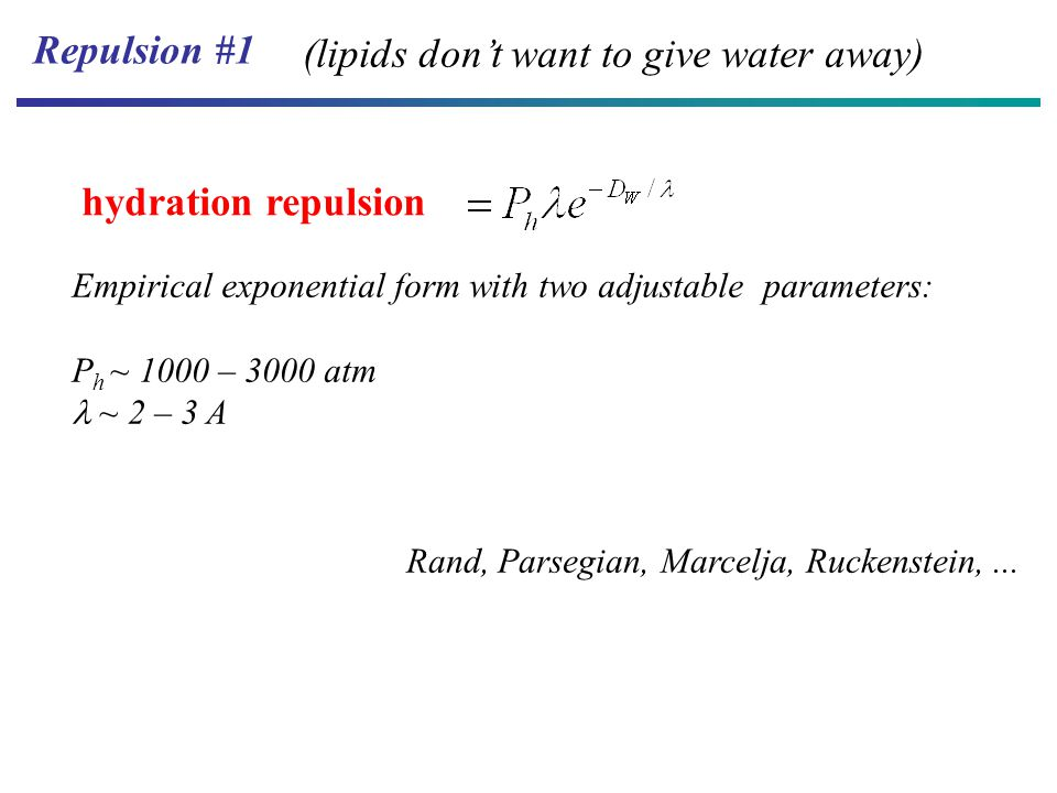 hydration repulsion Repulsion #1 Empirical exponential form with two adjustable parameters: P h ~ 1000 – 3000 atm ~ 2 – 3 A (lipids don't want to give water away) Rand, Parsegian, Marcelja, Ruckenstein,...