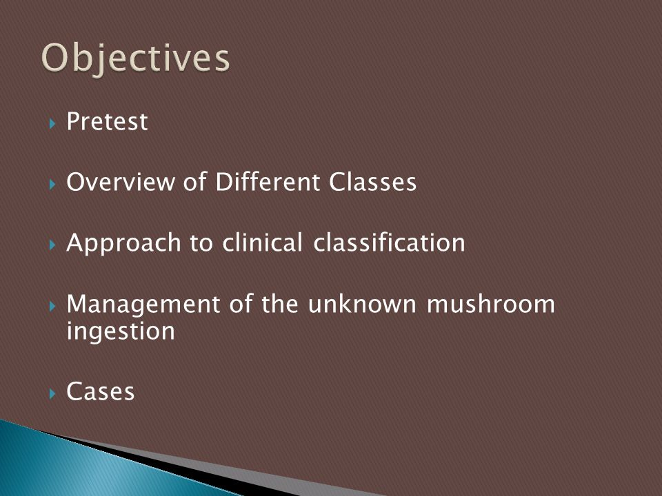 Pretest  Overview of Different Classes  Approach to clinical classification  Management of the unknown mushroom ingestion  Cases