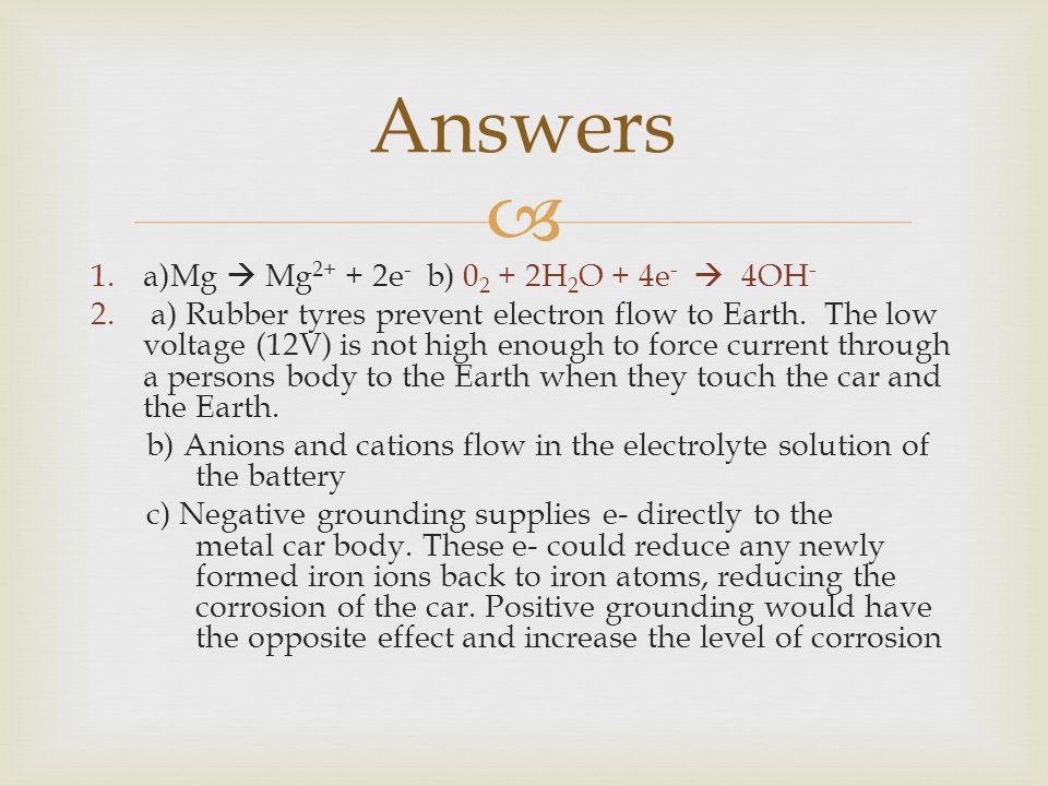  1.a)Mg  Mg 2+ + 2e - b) 0 2 + 2H 2 O + 4e -  4OH - 2.