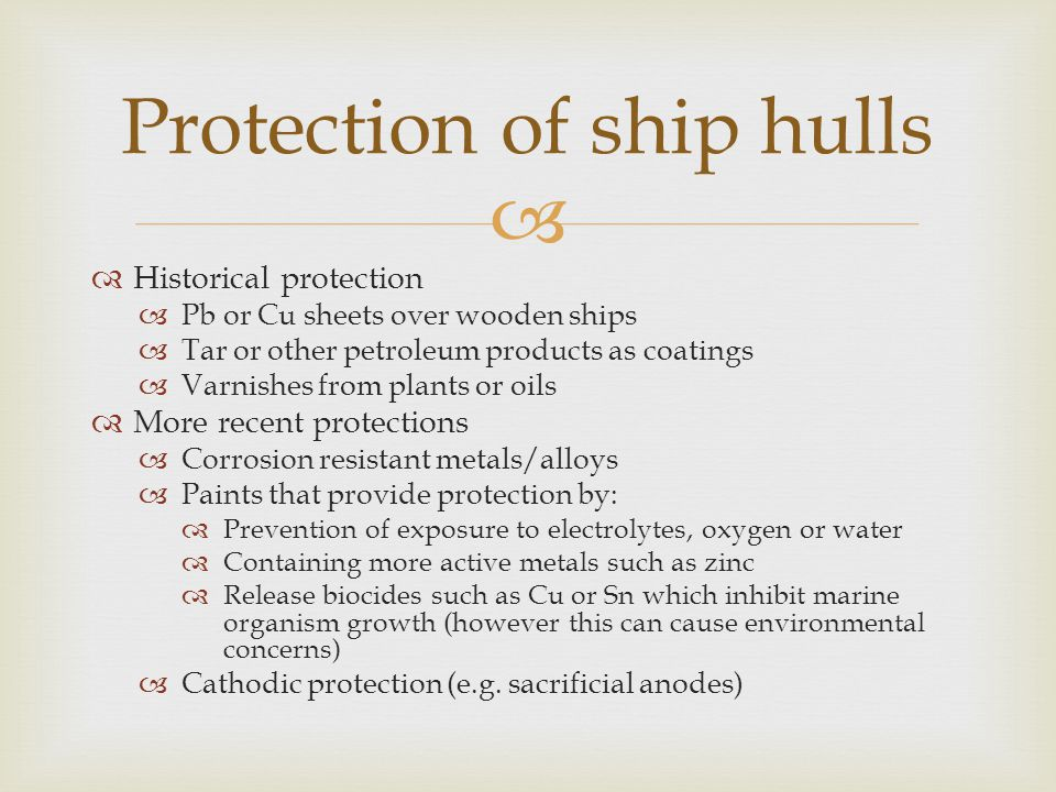   Historical protection  Pb or Cu sheets over wooden ships  Tar or other petroleum products as coatings  Varnishes from plants or oils  More recent protections  Corrosion resistant metals/alloys  Paints that provide protection by:  Prevention of exposure to electrolytes, oxygen or water  Containing more active metals such as zinc  Release biocides such as Cu or Sn which inhibit marine organism growth (however this can cause environmental concerns)  Cathodic protection (e.g.