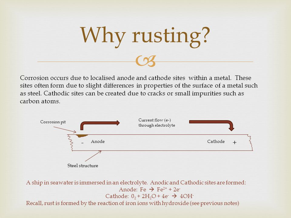  Why rusting.Corrosion occurs due to localised anode and cathode sites within a metal.