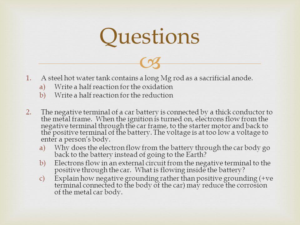 1.A steel hot water tank contains a long Mg rod as a sacrificial anode. a)Write a half reaction for the oxidation b)Write a half reaction for the re