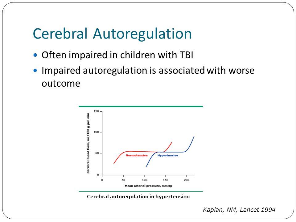 Cerebral Autoregulation Often impaired in children with TBI Impaired autoregulation is associated with worse outcome Cerebral autoregulation in hypertension Kaplan, NM, Lancet 1994
