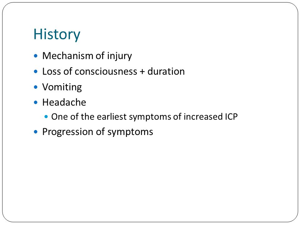 History Mechanism of injury Loss of consciousness + duration Vomiting Headache One of the earliest symptoms of increased ICP Progression of symptoms