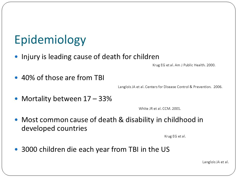 Epidemiology Injury is leading cause of death for children 40% of those are from TBI Mortality between 17 – 33% Most common cause of death & disability in childhood in developed countries 3000 children die each year from TBI in the US Krug EG et al.