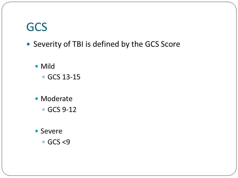 GCS Severity of TBI is defined by the GCS Score Mild GCS 13-15 Moderate GCS 9-12 Severe GCS <9