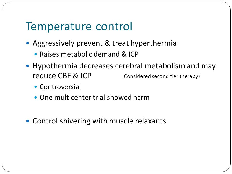 Temperature control Aggressively prevent & treat hyperthermia Raises metabolic demand & ICP Hypothermia decreases cerebral metabolism and may reduce CBF & ICP Controversial One multicenter trial showed harm Control shivering with muscle relaxants (Considered second tier therapy)