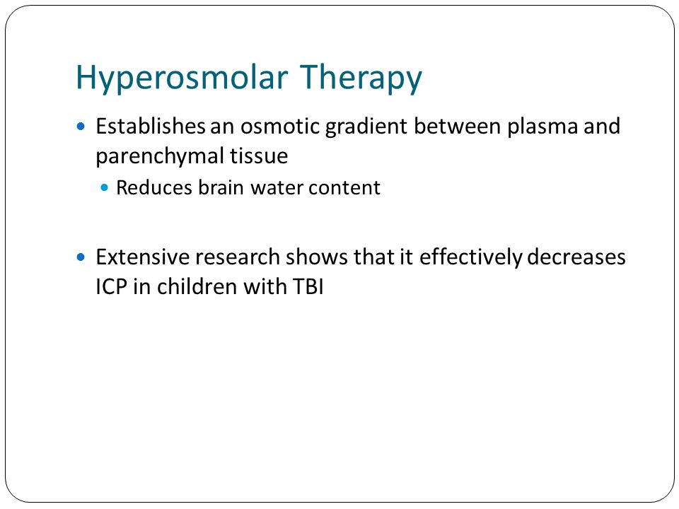Hyperosmolar Therapy Establishes an osmotic gradient between plasma and parenchymal tissue Reduces brain water content Extensive research shows that it effectively decreases ICP in children with TBI