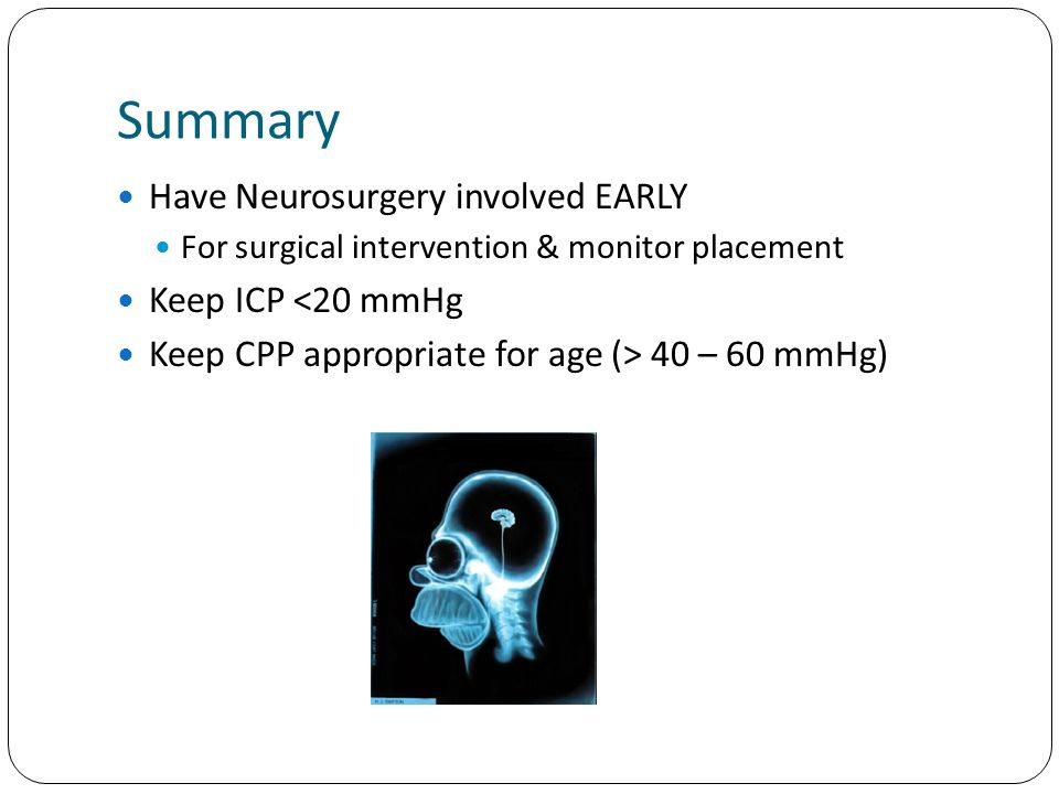 Summary Have Neurosurgery involved EARLY For surgical intervention & monitor placement Keep ICP <20 mmHg Keep CPP appropriate for age (> 40 – 60 mmHg)