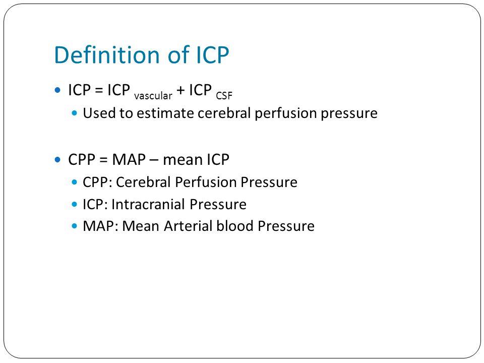 Definition of ICP ICP = ICP vascular + ICP CSF Used to estimate cerebral perfusion pressure CPP = MAP – mean ICP CPP: Cerebral Perfusion Pressure ICP: Intracranial Pressure MAP: Mean Arterial blood Pressure
