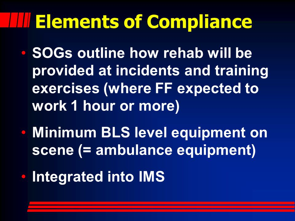 Elements of Compliance SOGs outline how rehab will be provided at incidents and training exercises (where FF expected to work 1 hour or more) Minimum BLS level equipment on scene (= ambulance equipment) Integrated into IMS