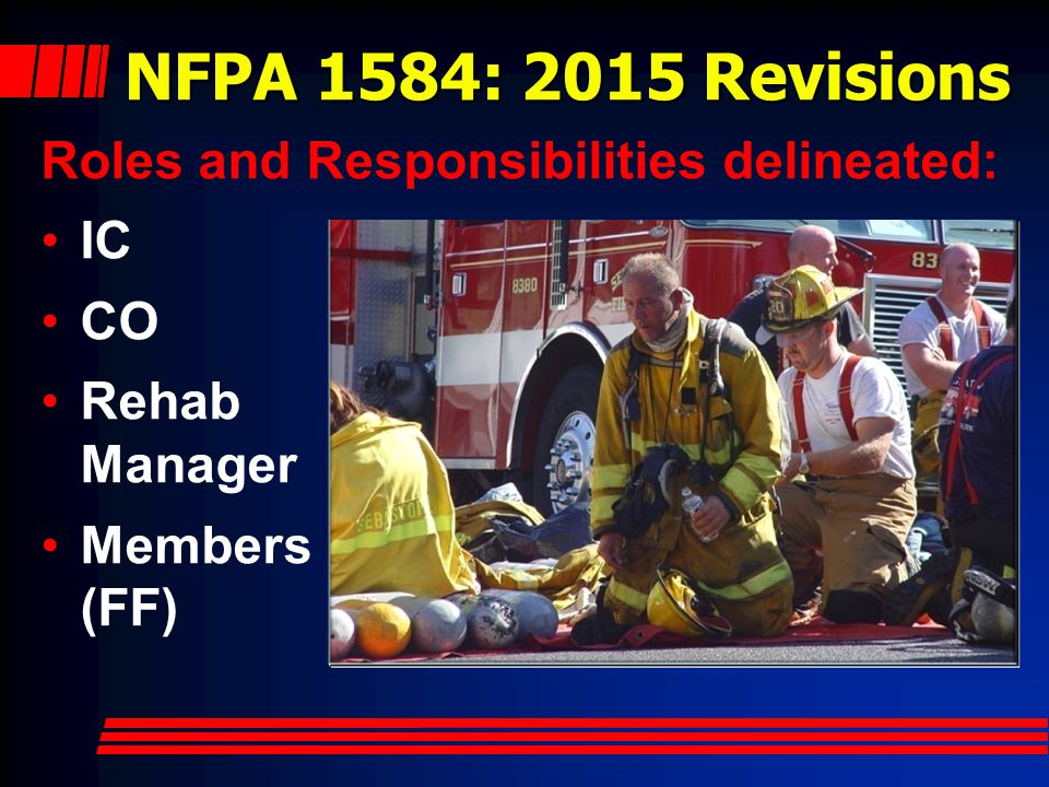 NFPA 1584: 2015 Revisions Roles and Responsibilities delineated: IC CO Rehab Manager Members (FF)