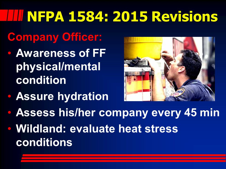NFPA 1584: 2015 Revisions Company Officer: Awareness of FF physical/mental condition Assure hydration Assess his/her company every 45 min Wildland: evaluate heat stress conditions