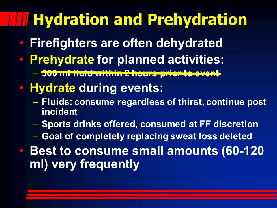 Hydration and Prehydration Firefighters are often dehydrated Prehydrate for planned activities: –500 ml fluid within 2 hours prior to event Hydrate during events: –Fluids: consume regardless of thirst, continue post incident –Sports drinks offered, consumed at FF discretion –Goal of completely replacing sweat loss deleted Best to consume small amounts (60-120 ml) very frequently