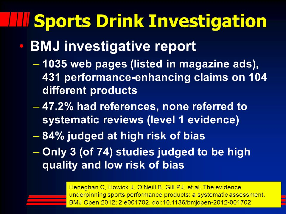 Sports Drink Investigation BMJ investigative report –1035 web pages (listed in magazine ads), 431 performance-enhancing claims on 104 different products –47.2% had references, none referred to systematic reviews (level 1 evidence) –84% judged at high risk of bias –Only 3 (of 74) studies judged to be high quality and low risk of bias Heneghan C, Howick J, O'Neill B, Gill PJ, et al.