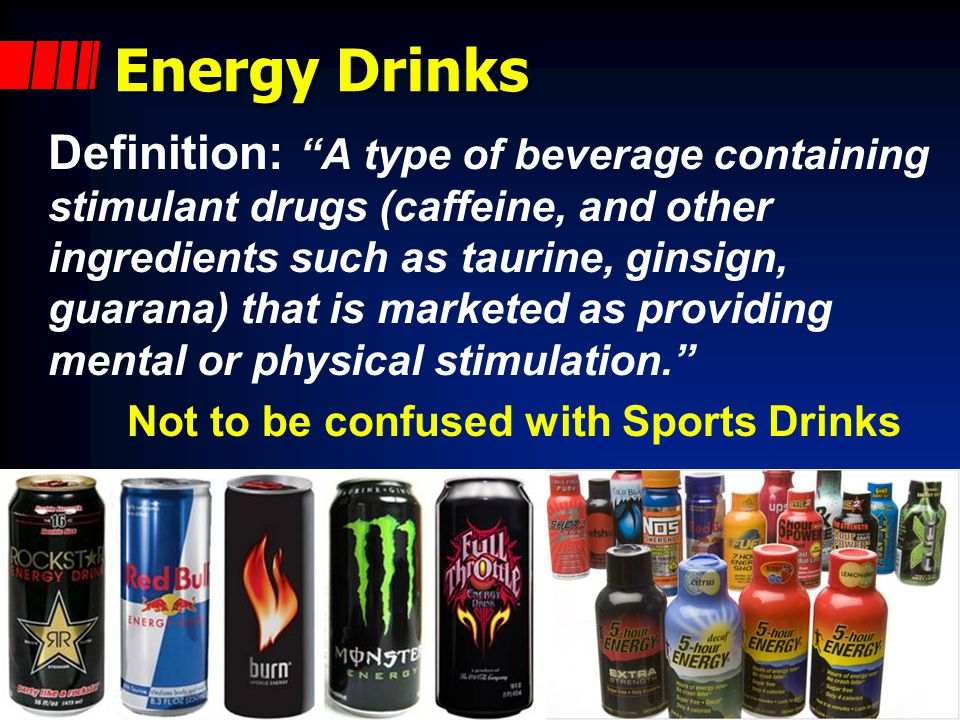 Energy Drinks Definition: A type of beverage containing stimulant drugs (caffeine, and other ingredients such as taurine, ginsign, guarana) that is marketed as providing mental or physical stimulation. Not to be confused with Sports Drinks