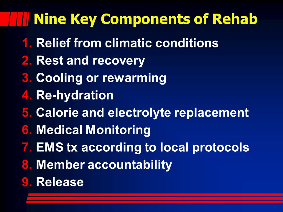 Nine Key Components of Rehab 1.Relief from climatic conditions 2.Rest and recovery 3.Cooling or rewarming 4.Re-hydration 5.Calorie and electrolyte replacement 6.Medical Monitoring 7.EMS tx according to local protocols 8.Member accountability 9.Release
