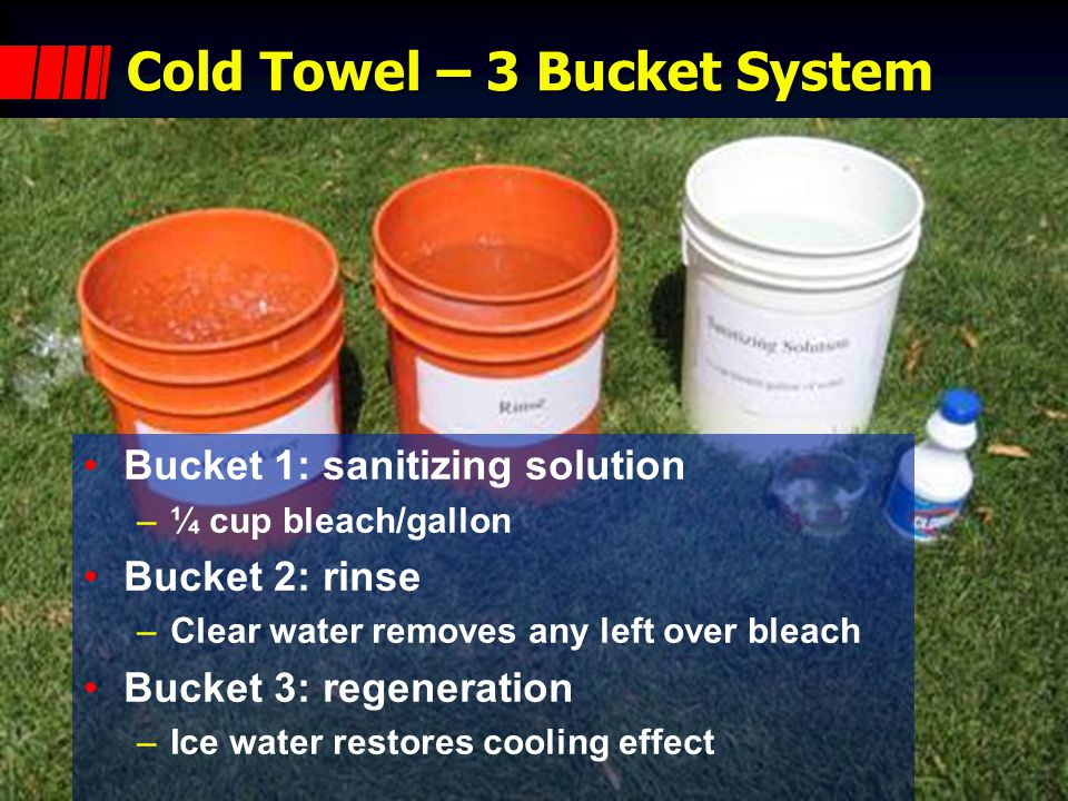 Cold Towel – 3 Bucket System Bucket 1: sanitizing solution –¼ cup bleach/gallon Bucket 2: rinse –Clear water removes any left over bleach Bucket 3: regeneration –Ice water restores cooling effect