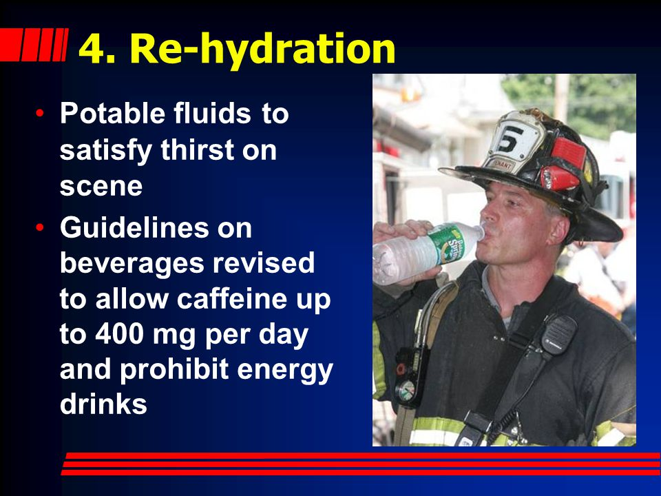 4. Re-hydration Potable fluids to satisfy thirst on scene Guidelines on beverages revised to allow caffeine up to 400 mg per day and prohibit energy d
