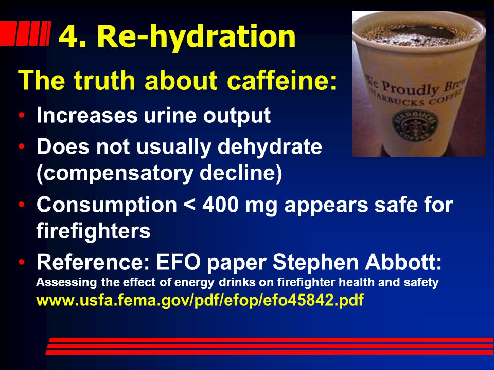 4. Re-hydration The truth about caffeine: Increases urine output Does not usually dehydrate (compensatory decline) Consumption < 400 mg appears safe f