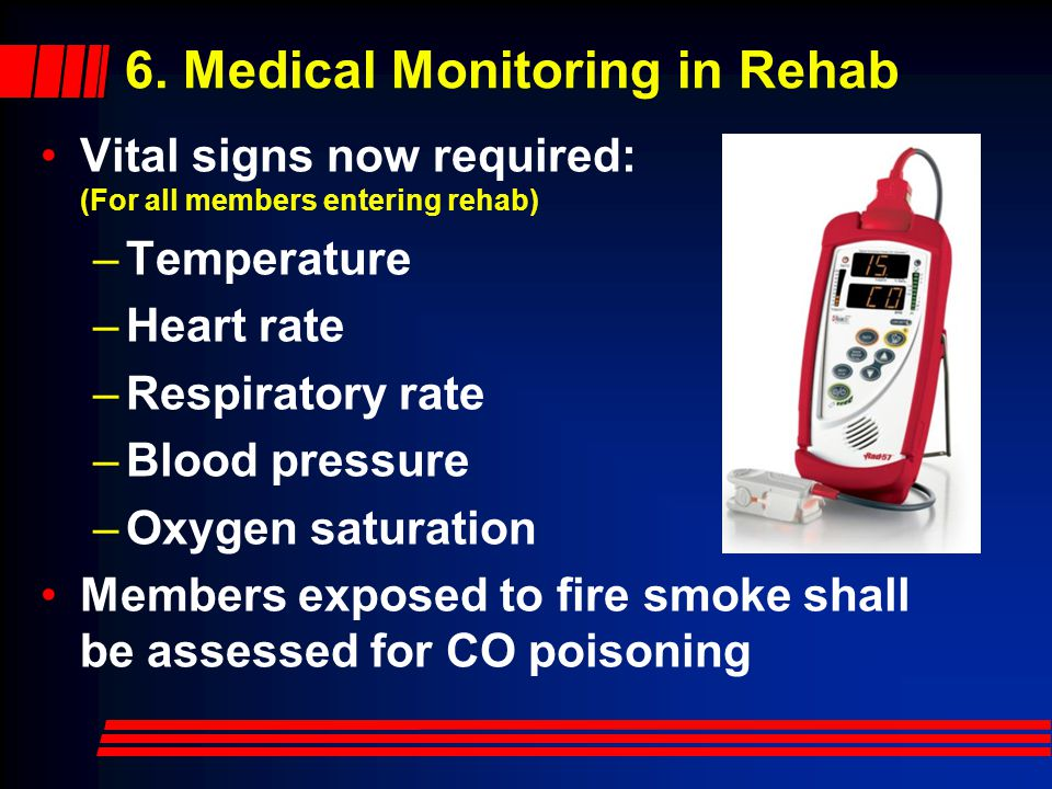 6. Medical Monitoring in Rehab Vital signs now required: (For all members entering rehab) –Temperature –Heart rate –Respiratory rate –Blood pressure –