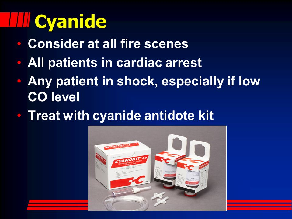 Cyanide Consider at all fire scenes All patients in cardiac arrest Any patient in shock, especially if low CO level Treat with cyanide antidote kit