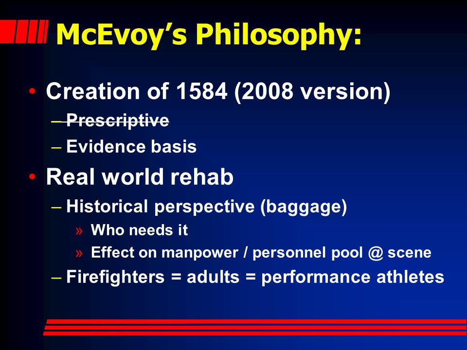 McEvoy's Philosophy: Creation of 1584 (2008 version) –Prescriptive –Evidence basis Real world rehab –Historical perspective (baggage) » Who needs it » Effect on manpower / personnel pool @ scene –Firefighters = adults = performance athletes