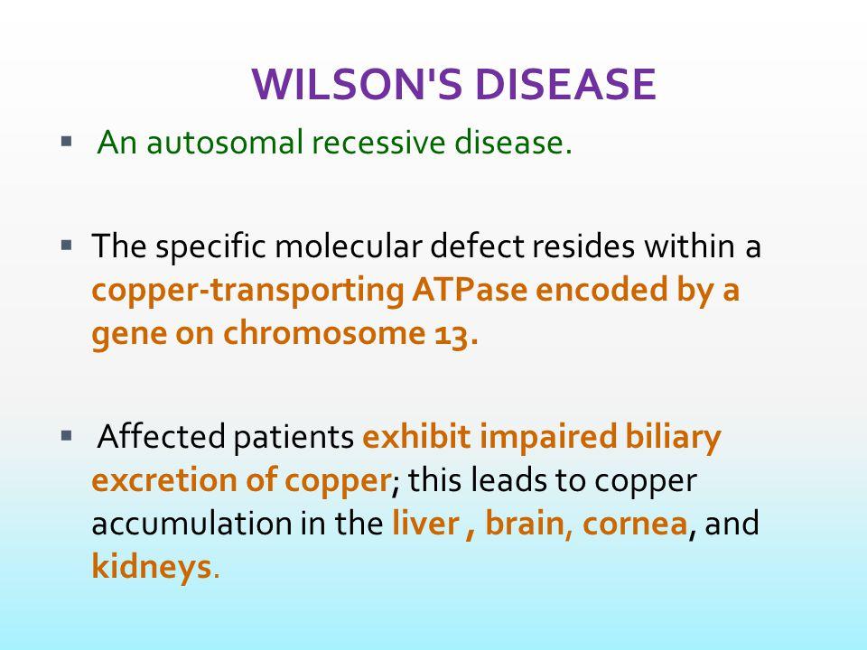 WILSON S DISEASE  An autosomal recessive disease.