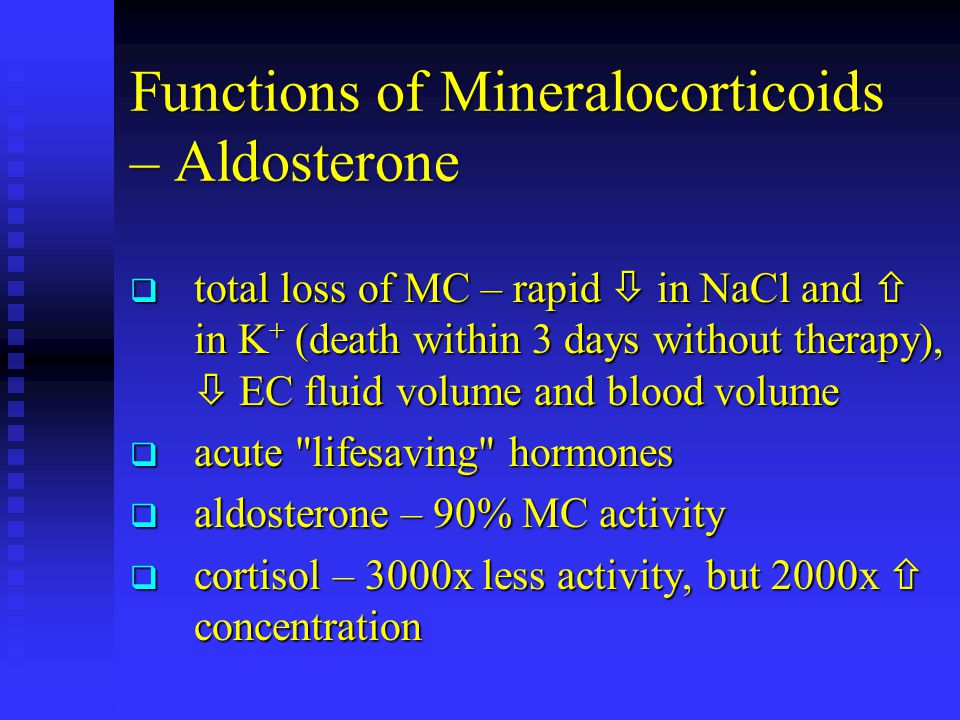 Functions of Mineralocorticoids – Aldosterone  total loss of MC – rapid  in NaCl and  in K + (death within 3 days without therapy),  EC fluid volu