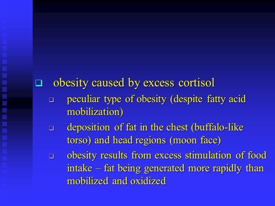  obesity caused by excess cortisol  peculiar type of obesity (despite fatty acid mobilization)  deposition of fat in the chest (buffalo-like torso)