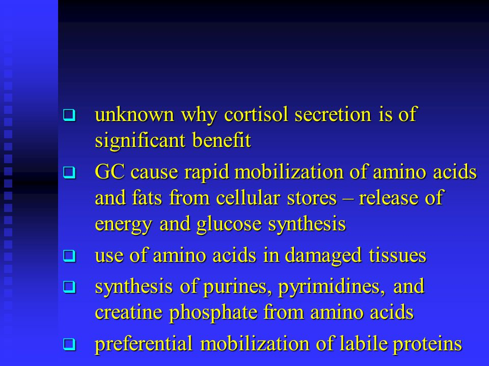  unknown why cortisol secretion is of significant benefit  GC cause rapid mobilization of amino acids and fats from cellular stores – release of ene
