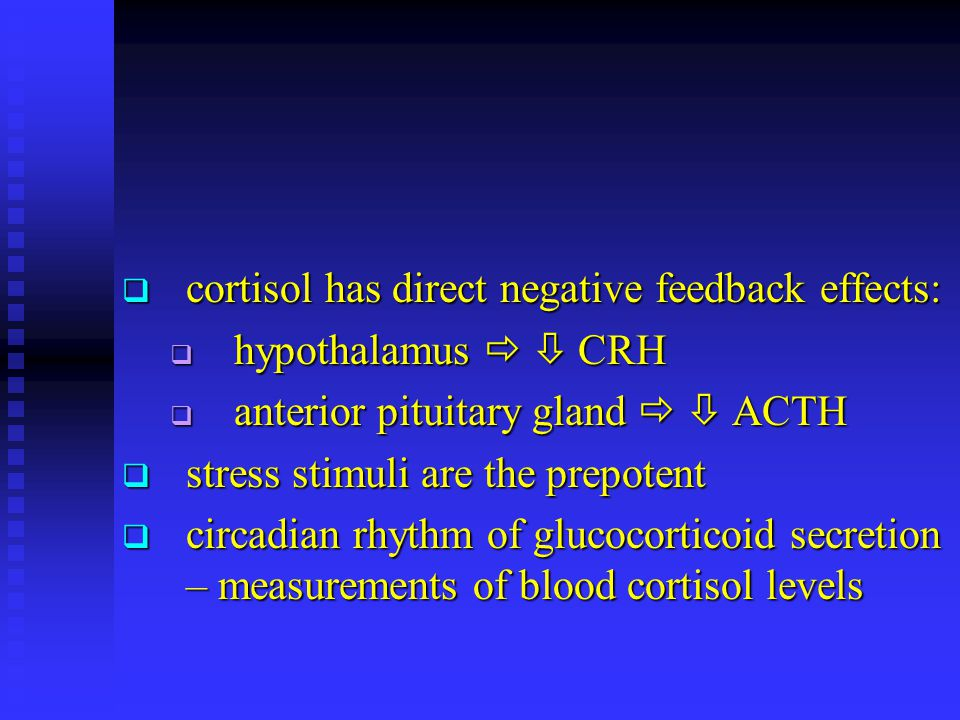  cortisol has direct negative feedback effects:  hypothalamus   CRH  anterior pituitary gland   ACTH  stress stimuli are the prepotent  circa