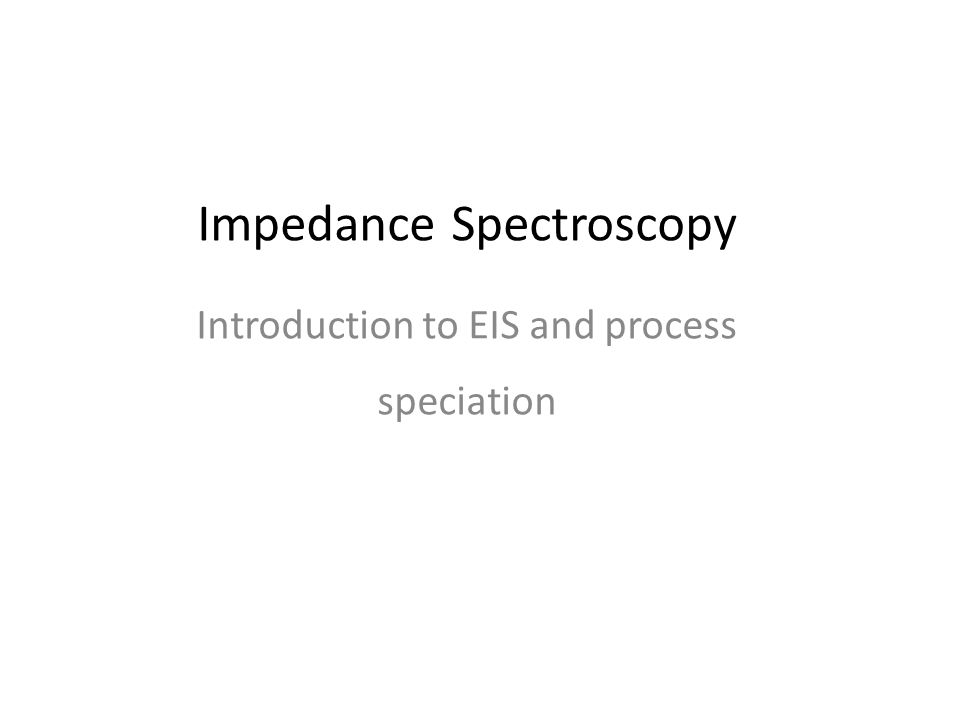 Impedance Spectroscopy Introduction to EIS and process speciation