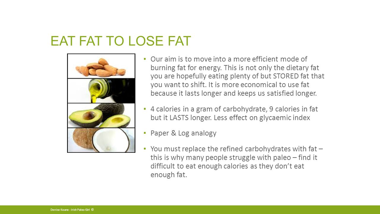 EAT FAT TO LOSE FAT ▪ Our aim is to move into a more efficient mode of burning fat for energy.