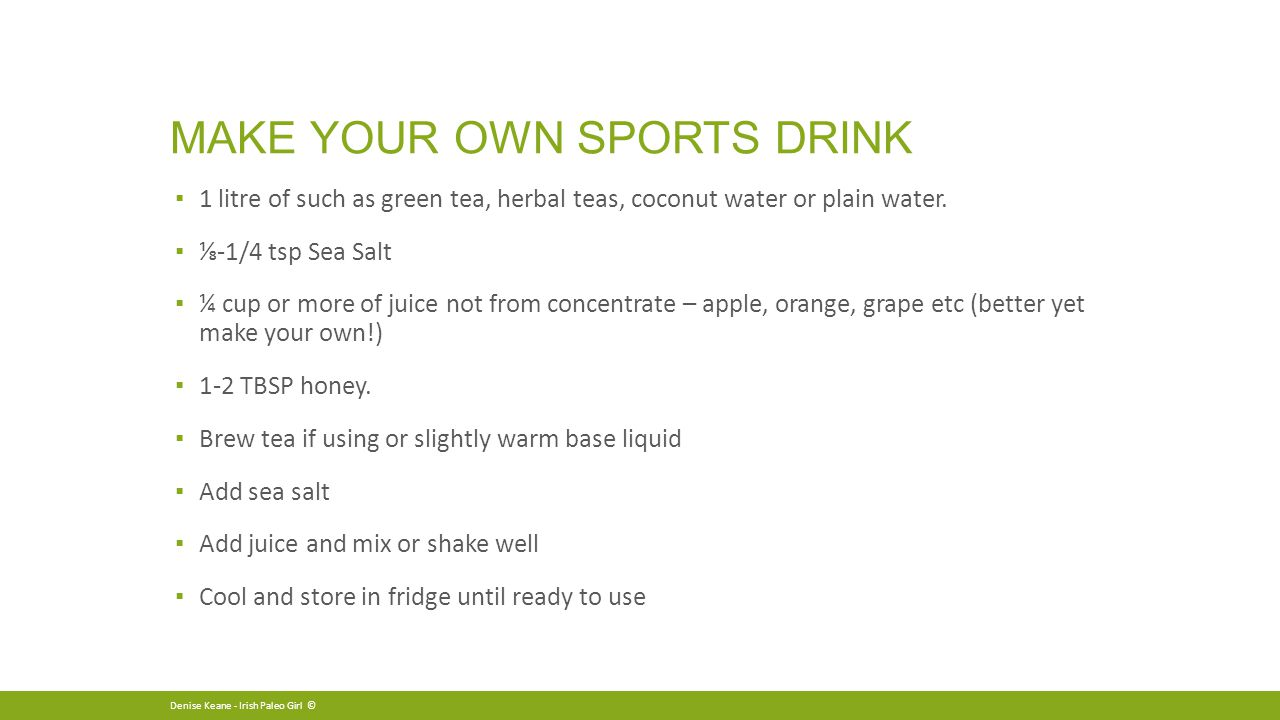 MAKE YOUR OWN SPORTS DRINK ▪ 1 litre of such as green tea, herbal teas, coconut water or plain water.