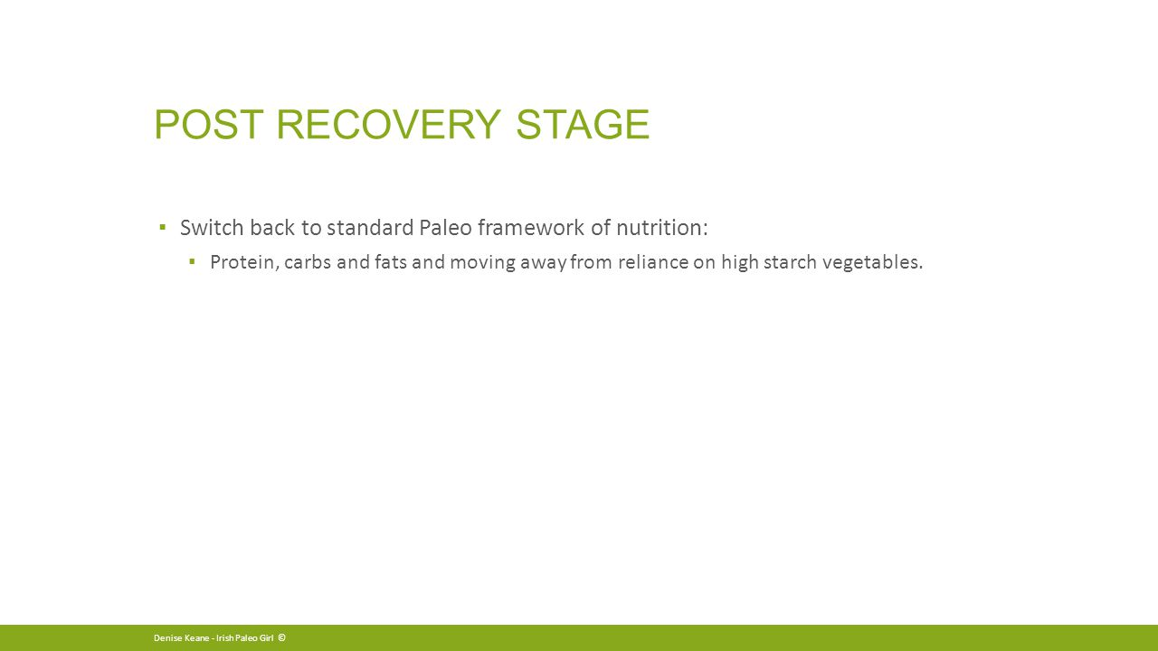 POST RECOVERY STAGE ▪ Switch back to standard Paleo framework of nutrition: ▪ Protein, carbs and fats and moving away from reliance on high starch vegetables.