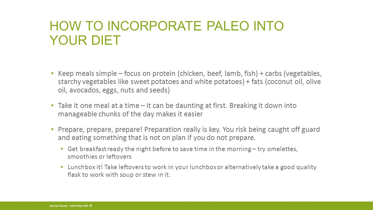 HOW TO INCORPORATE PALEO INTO YOUR DIET ▪ Keep meals simple – focus on protein (chicken, beef, lamb, fish) + carbs (vegetables, starchy vegetables like sweet potatoes and white potatoes) + fats (coconut oil, olive oil, avocados, eggs, nuts and seeds) ▪ Take it one meal at a time – it can be daunting at first.