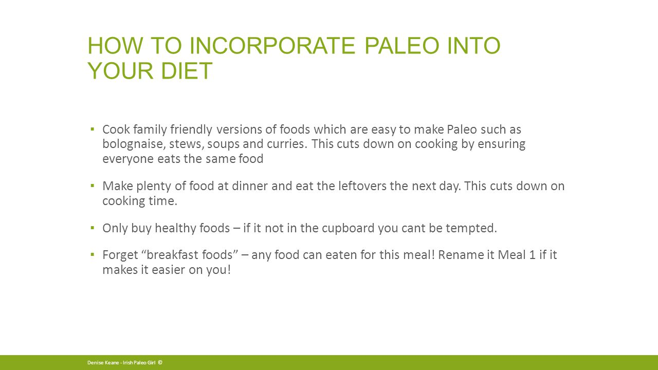 HOW TO INCORPORATE PALEO INTO YOUR DIET ▪ Cook family friendly versions of foods which are easy to make Paleo such as bolognaise, stews, soups and curries.