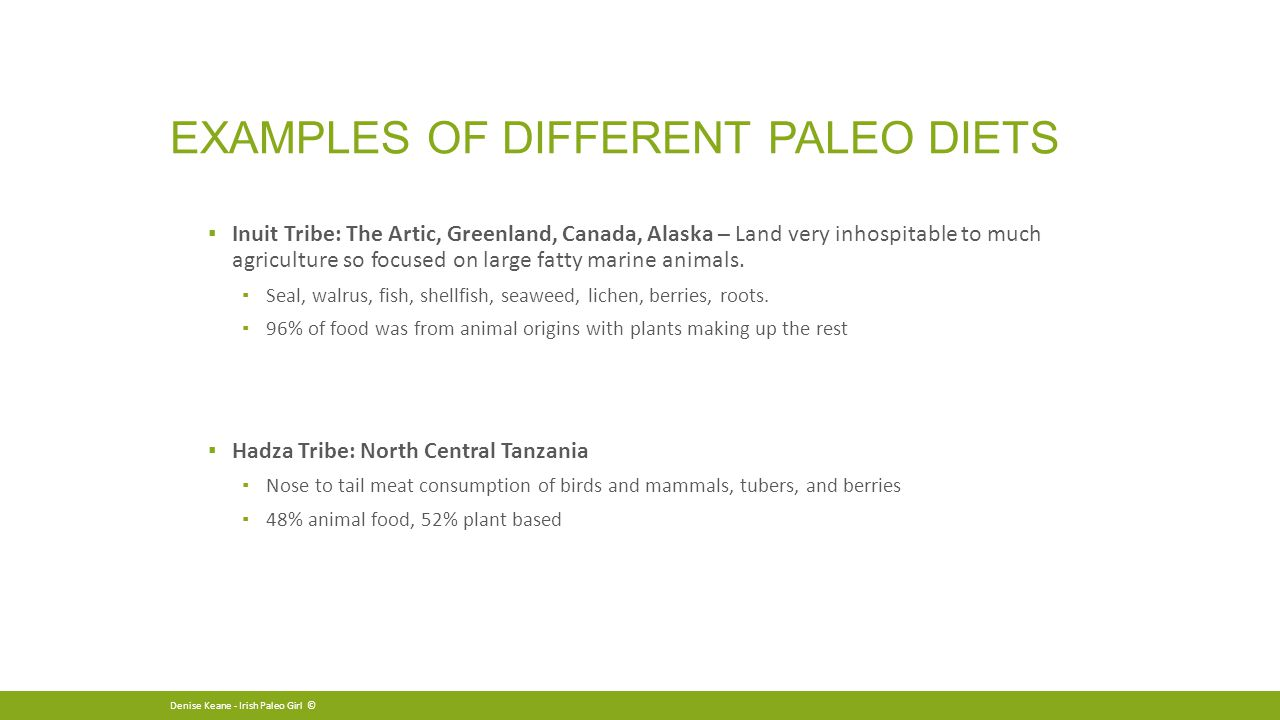 EXAMPLES OF DIFFERENT PALEO DIETS ▪ Inuit Tribe: The Artic, Greenland, Canada, Alaska – Land very inhospitable to much agriculture so focused on large fatty marine animals.