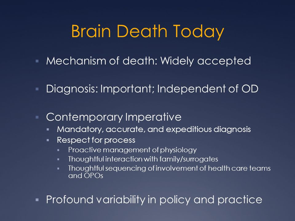 Brain Death Today  Mechanism of death: Widely accepted  Diagnosis: Important; Independent of OD  Contemporary Imperative  Mandatory, accurate, and