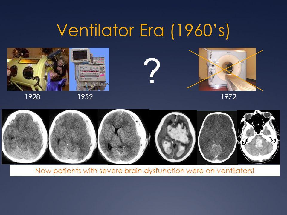 Ventilator Era (1960's) 192819521972 Now patients with severe brain dysfunction were on ventilators! ?