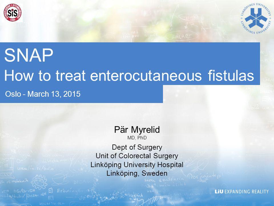 Oslo - March 13, 2015 SNAP How to treat enterocutaneous fistulas Pär Myrelid MD, PhD Dept of Surgery Unit of Colorectal Surgery Linköping University Hospital Linköping, Sweden