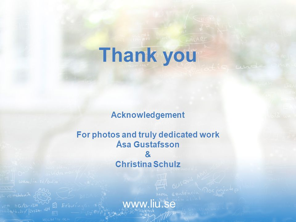 www.liu.se Thank you Acknowledgement For photos and truly dedicated work Åsa Gustafsson & Christina Schulz