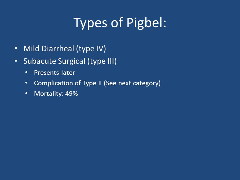 Types of Pigbel: Mild Diarrheal (type IV) Subacute Surgical (type III) Presents later Complication of Type II (See next category) Mortality: 49%
